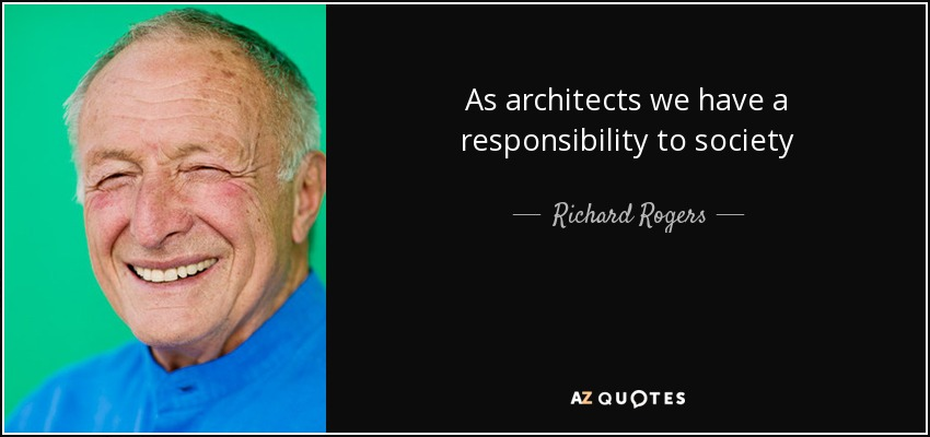 As architects we have a responsibility to society - Richard Rogers