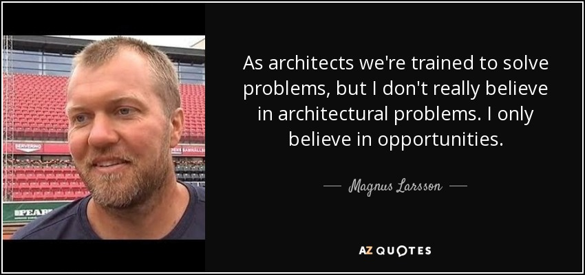 As architects we're trained to solve problems, but I don't really believe in architectural problems. I only believe in opportunities. - Magnus Larsson