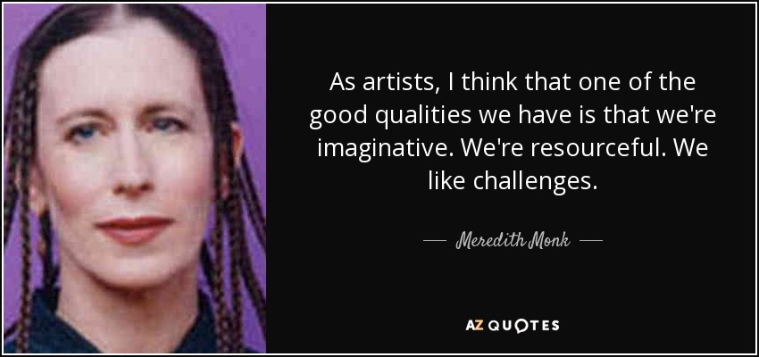 As artists, I think that one of the good qualities we have is that we're imaginative. We're resourceful. We like challenges. - Meredith Monk