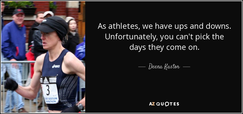 As athletes, we have ups and downs. Unfortunately, you can't pick the days they come on. - Deena Kastor