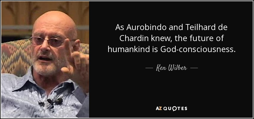As Aurobindo and Teilhard de Chardin knew, the future of humankind is God-consciousness. - Ken Wilber