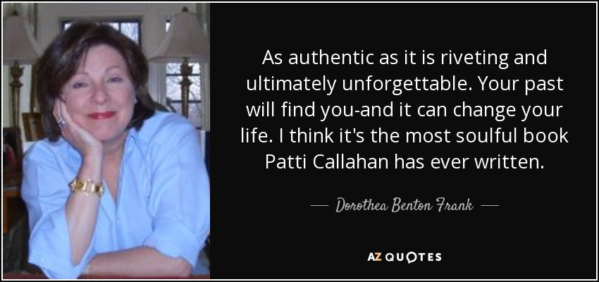 As authentic as it is riveting and ultimately unforgettable. Your past will find you-and it can change your life. I think it's the most soulful book Patti Callahan has ever written. - Dorothea Benton Frank