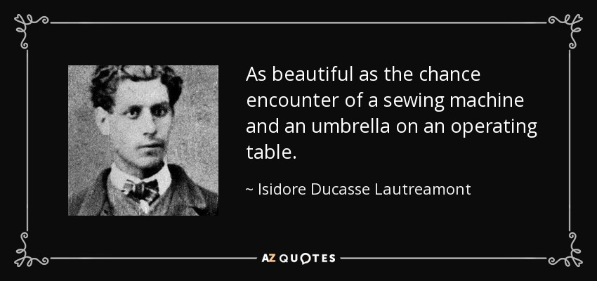 As beautiful as the chance encounter of a sewing machine and an umbrella on an operating table. - Isidore Ducasse Lautreamont