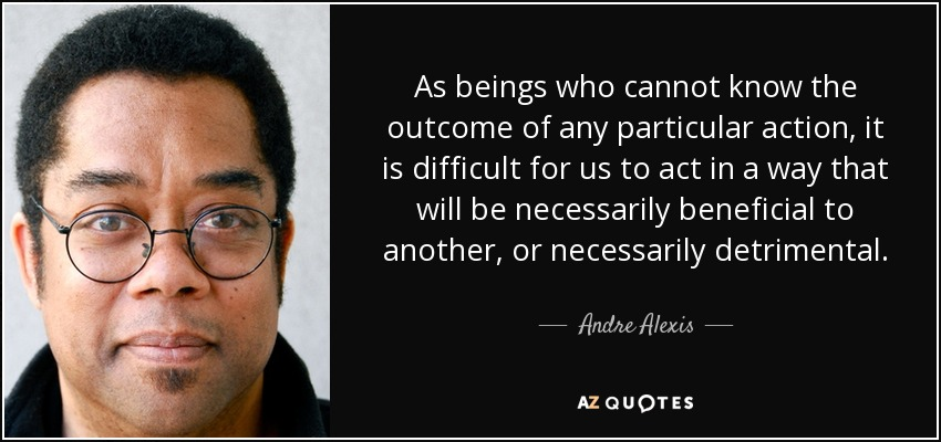 As beings who cannot know the outcome of any particular action, it is difficult for us to act in a way that will be necessarily beneficial to another, or necessarily detrimental. - Andre Alexis