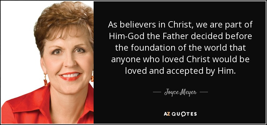 As believers in Christ, we are part of Him-God the Father decided before the foundation of the world that anyone who loved Christ would be loved and accepted by Him. - Joyce Meyer
