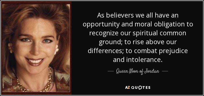As believers we all have an opportunity and moral obligation to recognize our spiritual common ground; to rise above our differences; to combat prejudice and intolerance. - Queen Noor of Jordan