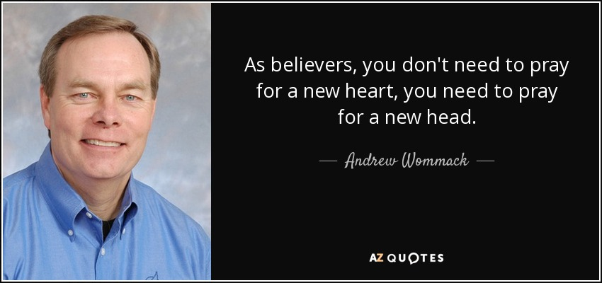 As believers, you don't need to pray for a new heart, you need to pray for a new head. - Andrew Wommack
