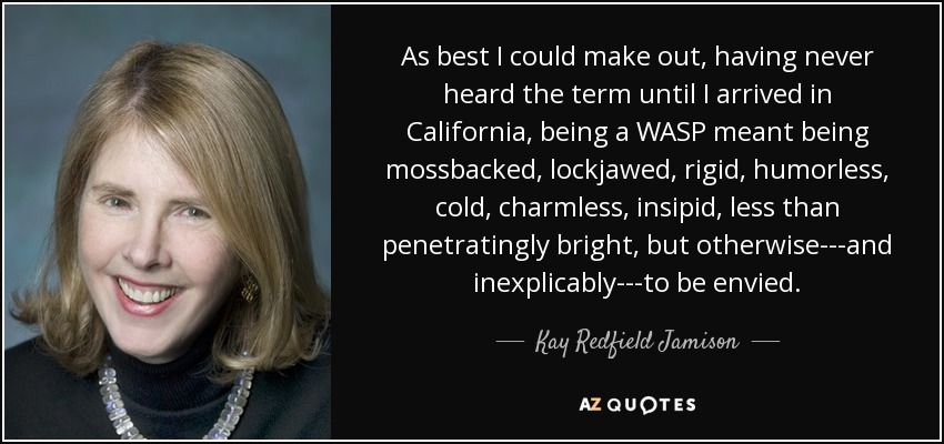 As best I could make out, having never heard the term until I arrived in California, being a WASP meant being mossbacked, lockjawed, rigid, humorless, cold, charmless, insipid, less than penetratingly bright, but otherwise---and inexplicably---to be envied. - Kay Redfield Jamison