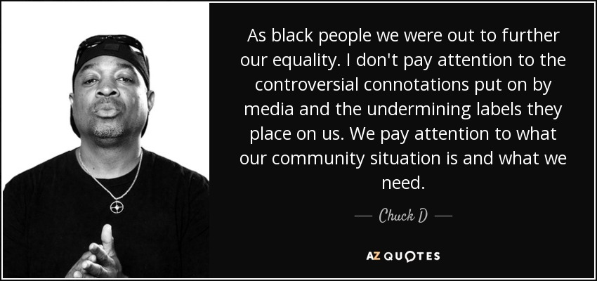 As black people we were out to further our equality. I don't pay attention to the controversial connotations put on by media and the undermining labels they place on us. We pay attention to what our community situation is and what we need. - Chuck D
