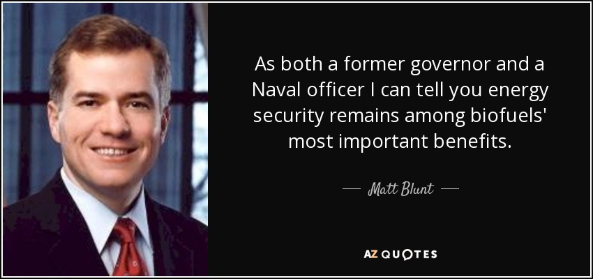 As both a former governor and a Naval officer I can tell you energy security remains among biofuels' most important benefits. - Matt Blunt