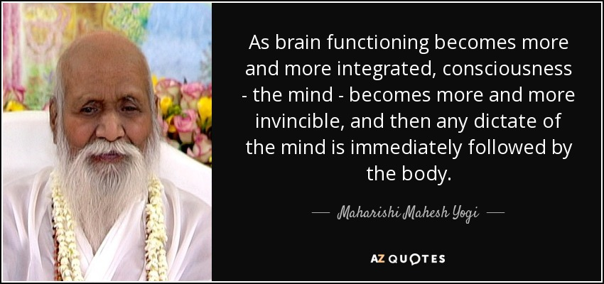 As brain functioning becomes more and more integrated, consciousness - the mind - becomes more and more invincible, and then any dictate of the mind is immediately followed by the body. - Maharishi Mahesh Yogi