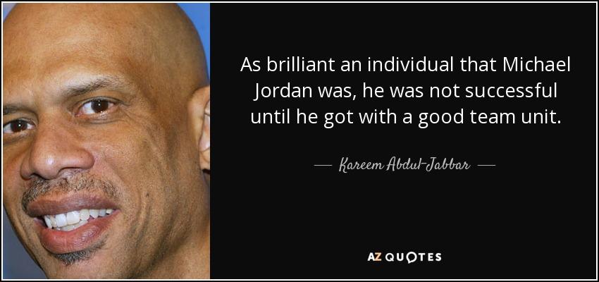 As brilliant an individual that Michael Jordan was, he was not successful until he got with a good team unit. - Kareem Abdul-Jabbar