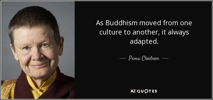 As Buddhism moved from one culture to another, it always adapted. - Pema Chodron