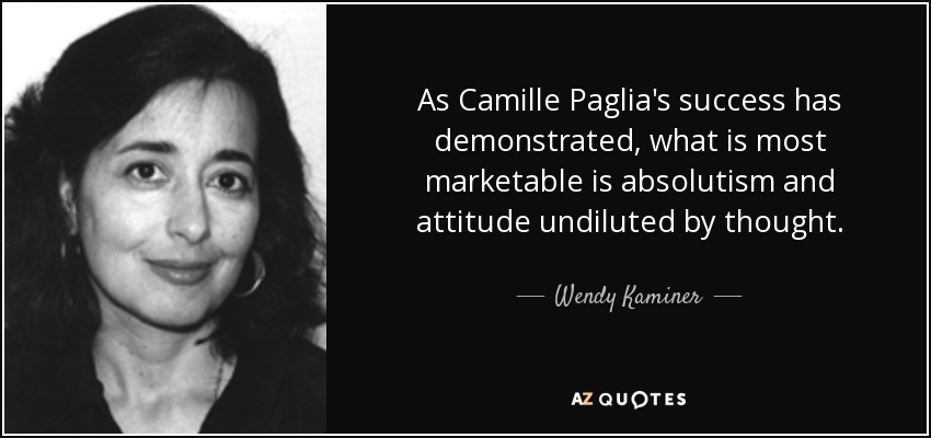 As Camille Paglia's success has demonstrated, what is most marketable is absolutism and attitude undiluted by thought. - Wendy Kaminer