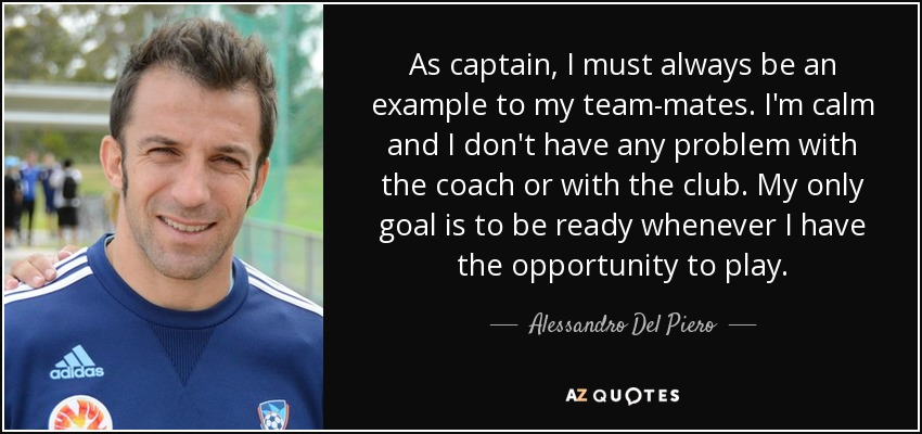 As captain, I must always be an example to my team-mates. I'm calm and I don't have any problem with the coach or with the club. My only goal is to be ready whenever I have the opportunity to play. - Alessandro Del Piero