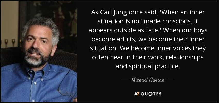 As Carl Jung once said, 'When an inner situation is not made conscious, it appears outside as fate.' When our boys become adults, we become their inner situation. We become inner voices they often hear in their work, relationships and spiritual practice. - Michael Gurian