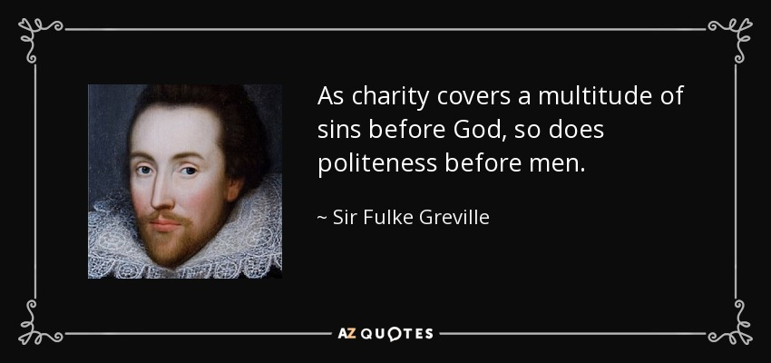 As charity covers a multitude of sins before God, so does politeness before men. - Sir Fulke Greville