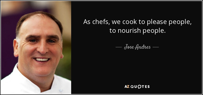 As chefs, we cook to please people, to nourish people. - Jose Andres