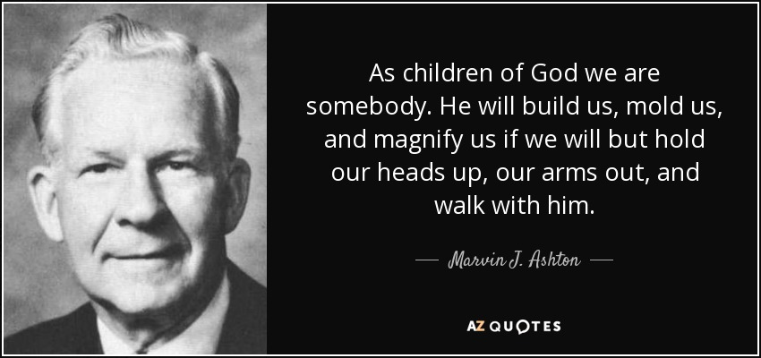As children of God we are somebody. He will build us, mold us, and magnify us if we will but hold our heads up, our arms out, and walk with him. - Marvin J. Ashton