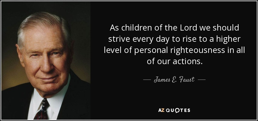 As children of the Lord we should strive every day to rise to a higher level of personal righteousness in all of our actions. - James E. Faust