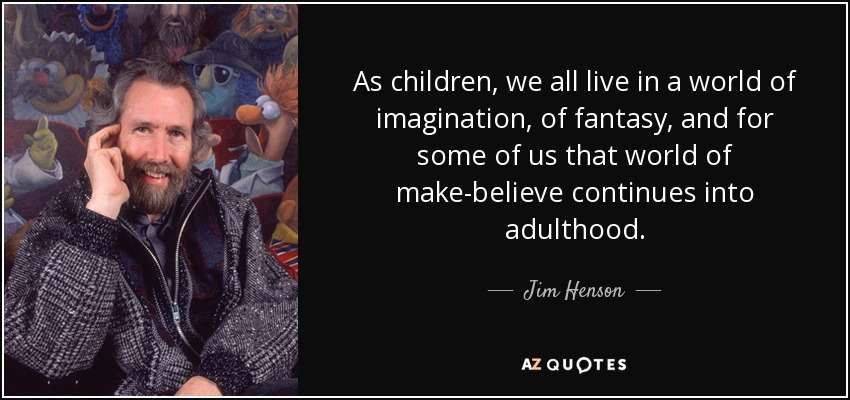 As children, we all live in a world of imagination, of fantasy, and for some of us that world of make-believe continues into adulthood. - Jim Henson