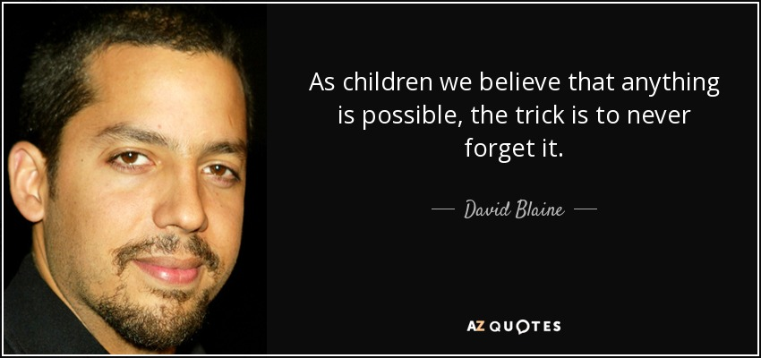 As children we believe that anything is possible, the trick is to never forget it. - David Blaine