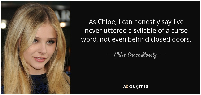 As Chloe, I can honestly say I've never uttered a syllable of a curse word, not even behind closed doors. - Chloe Grace Moretz