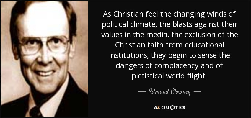 As Christian feel the changing winds of political climate, the blasts against their values in the media, the exclusion of the Christian faith from educational institutions, they begin to sense the dangers of complacency and of pietistical world flight. - Edmund Clowney