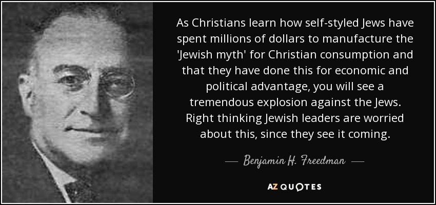 http://www.azquotes.com/picture-quotes/quote-as-christians-learn-how-self-styled-jews-have-spent-millions-of-dollars-to-manufacture-benjamin-h-freedman-66-15-96.jpg