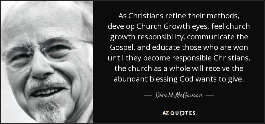 As Christians refine their methods, develop Church Growth eyes, feel church growth responsibility, communicate the Gospel, and educate those who are won until they become responsible Christians, the church as a whole will receive the abundant blessing God wants to give. - Donald McGavran