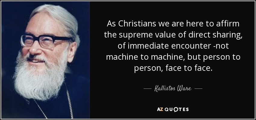 As Christians we are here to affirm the supreme value of direct sharing, of immediate encounter -not machine to machine, but person to person, face to face. - Kallistos Ware