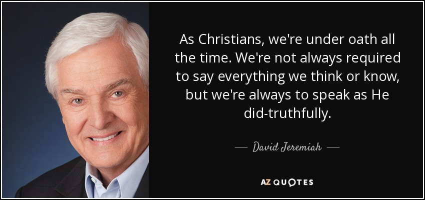 As Christians, we're under oath all the time. We're not always required to say everything we think or know, but we're always to speak as He did-truthfully. - David Jeremiah