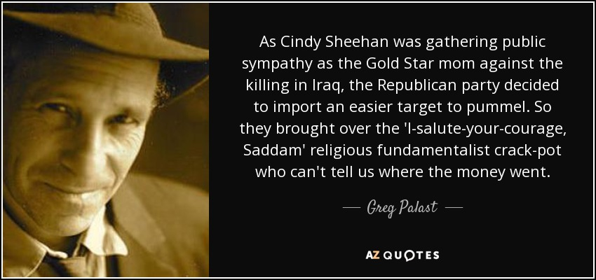 As Cindy Sheehan was gathering public sympathy as the Gold Star mom against the killing in Iraq, the Republican party decided to import an easier target to pummel. So they brought over the 'I-salute-your-courage, Saddam' religious fundamentalist crack-pot who can't tell us where the money went. - Greg Palast
