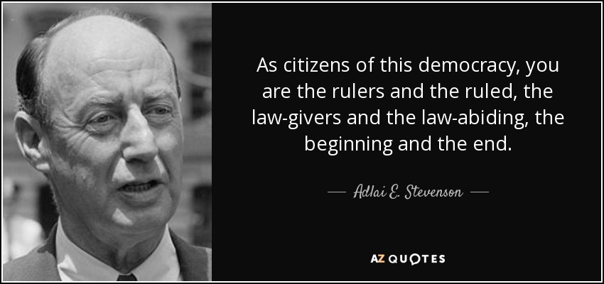 As citizens of this democracy, you are the rulers and the ruled, the law-givers and the law-abiding, the beginning and the end. - Adlai E. Stevenson