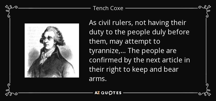 As civil rulers, not having their duty to the people duly before them, may attempt to tyrannize,... The people are confirmed by the next article in their right to keep and bear arms. - Tench Coxe
