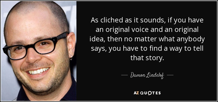 As cliched as it sounds, if you have an original voice and an original idea, then no matter what anybody says, you have to find a way to tell that story. - Damon Lindelof