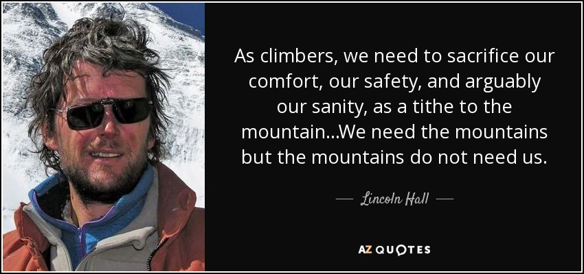 As climbers, we need to sacrifice our comfort, our safety, and arguably our sanity, as a tithe to the mountain...We need the mountains but the mountains do not need us. - Lincoln Hall