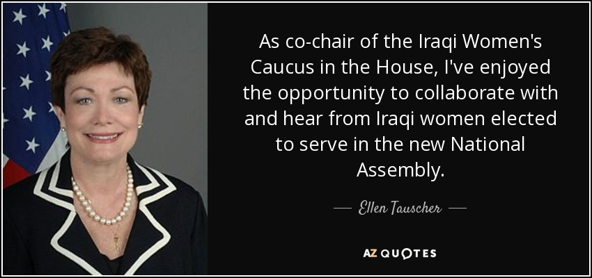 As co-chair of the Iraqi Women's Caucus in the House, I've enjoyed the opportunity to collaborate with and hear from Iraqi women elected to serve in the new National Assembly. - Ellen Tauscher