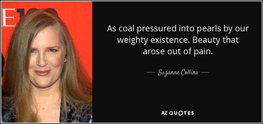 As coal pressured into pearls by our weighty existence. Beauty that arose out of pain. - Suzanne Collins