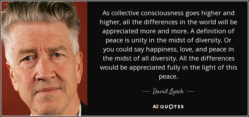 As collective consciousness goes higher and higher, all the differences in the world will be appreciated more and more. A definition of peace is unity in the midst of diversity. Or you could say happiness, love, and peace in the midst of all diversity. All the differences would be appreciated fully in the light of this peace. - David Lynch