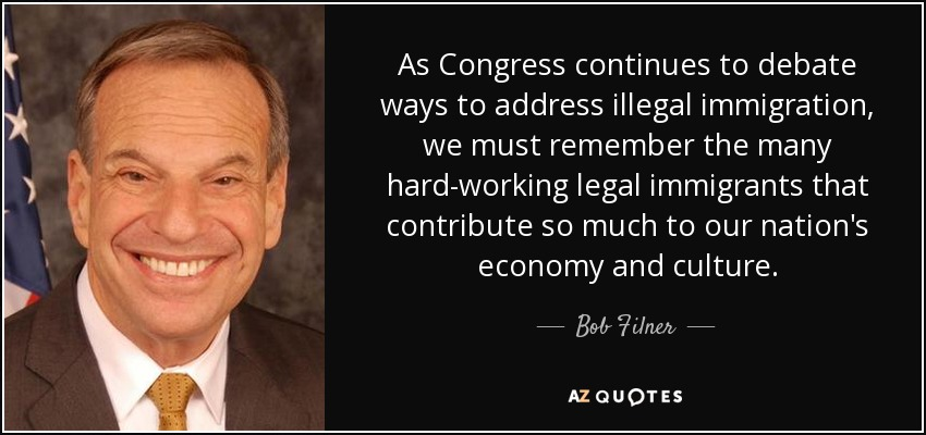 As Congress continues to debate ways to address illegal immigration, we must remember the many hard-working legal immigrants that contribute so much to our nation's economy and culture. - Bob Filner