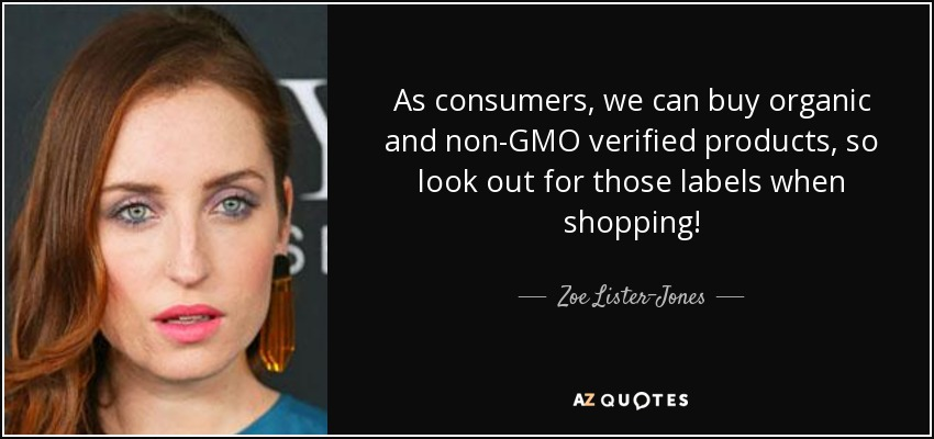As consumers, we can buy organic and non-GMO verified products, so look out for those labels when shopping! - Zoe Lister-Jones