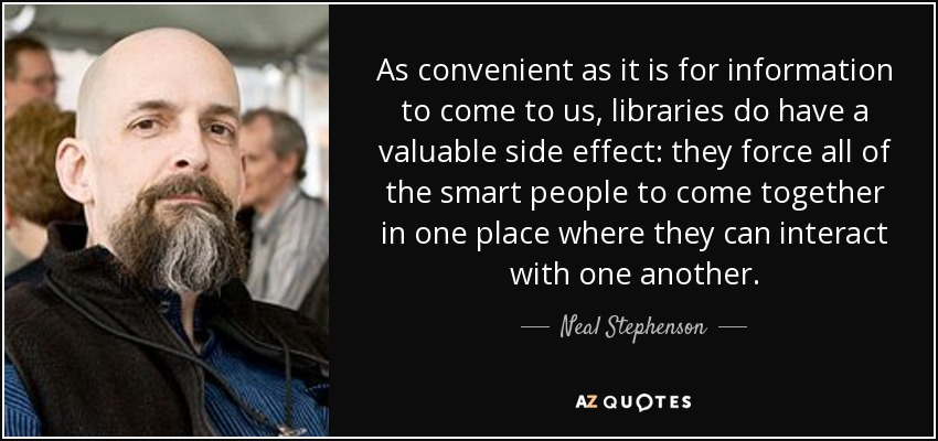 As convenient as it is for information to come to us, libraries do have a valuable side effect: they force all of the smart people to come together in one place where they can interact with one another. - Neal Stephenson