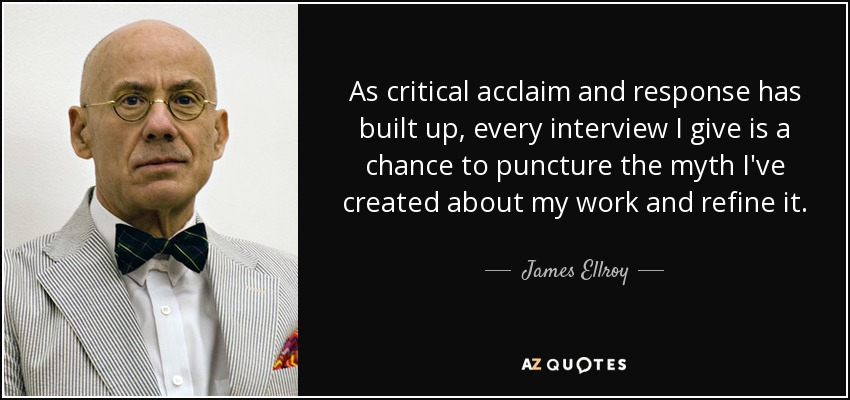 As critical acclaim and response has built up, every interview I give is a chance to puncture the myth I've created about my work and refine it. - James Ellroy