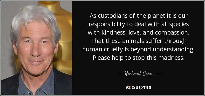 As custodians of the planet it is our responsibility to deal with all species with kindness, love, and compassion. That these animals suffer through human cruelty is beyond understanding. Please help to stop this madness. - Richard Gere
