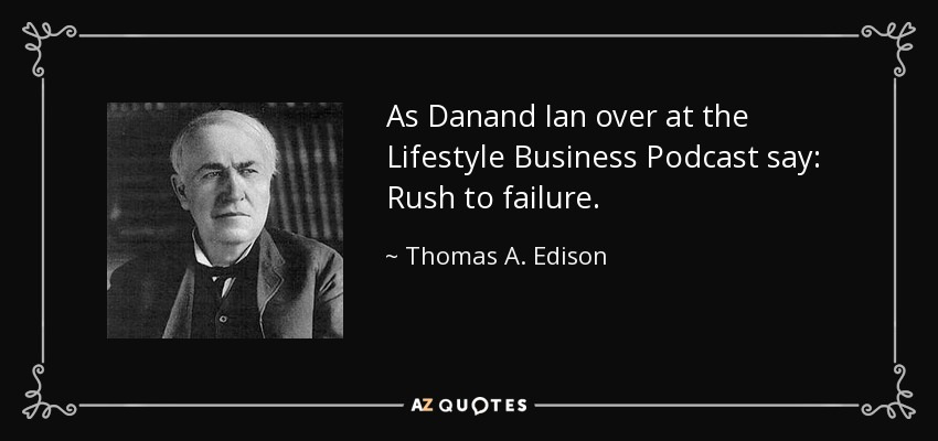 As Danand Ian over at the Lifestyle Business Podcast say: Rush to failure. - Thomas A. Edison