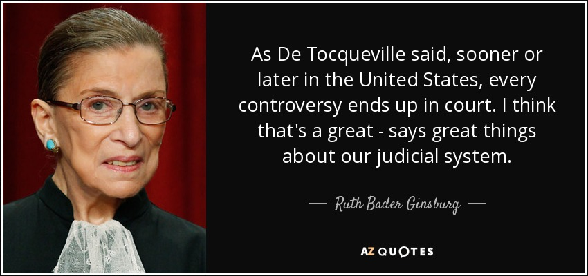 As De Tocqueville said, sooner or later in the United States, every controversy ends up in court. I think that's a great - says great things about our judicial system. - Ruth Bader Ginsburg