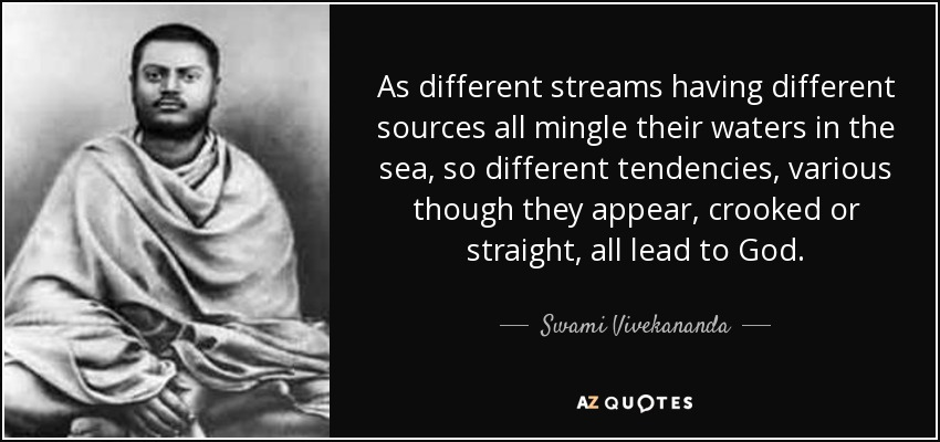 As different streams having different sources all mingle their waters in the sea, so different tendencies, various though they appear, crooked or straight, all lead to God. - Swami Vivekananda