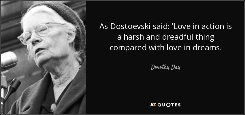 As Dostoevski said: 'Love in action is a harsh and dreadful thing compared with love in dreams. - Dorothy Day