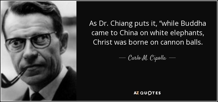 "As Dr. Chiang puts it, ""while Buddha came to China on white elephants, Christ was borne on cannon balls. - Carlo M. Cipolla"